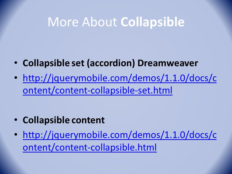 More About Collapsible Collapsible set (accordion) Dreamweaver http://jquerymobile.com/demos/1.1.0/docs/c ontent/content-collapsible-set.html http://j