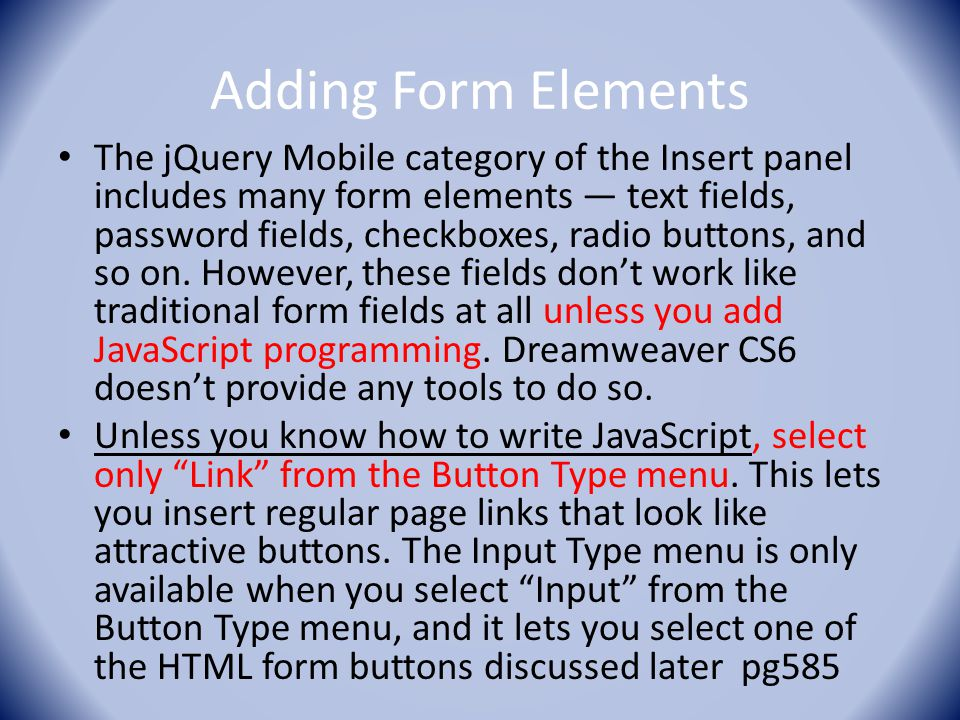 Adding Form Elements The jQuery Mobile category of the Insert panel includes many form elements — text fields, password fields, checkboxes, radio butt