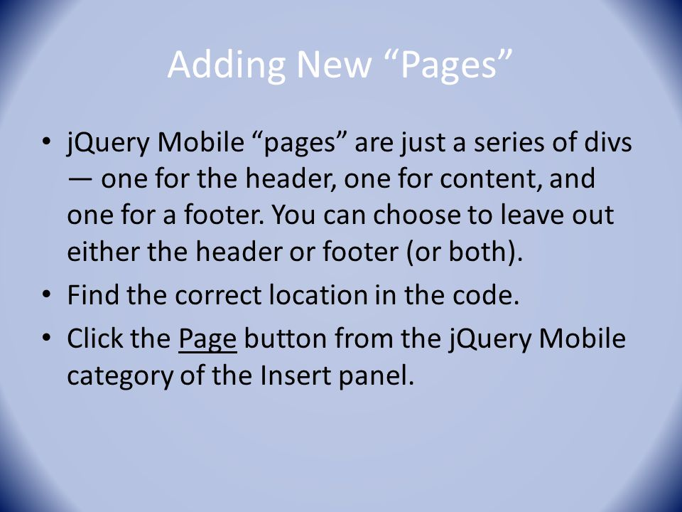 Adding New Pages jQuery Mobile pages are just a series of divs — one for the header, one for content, and one for a footer.