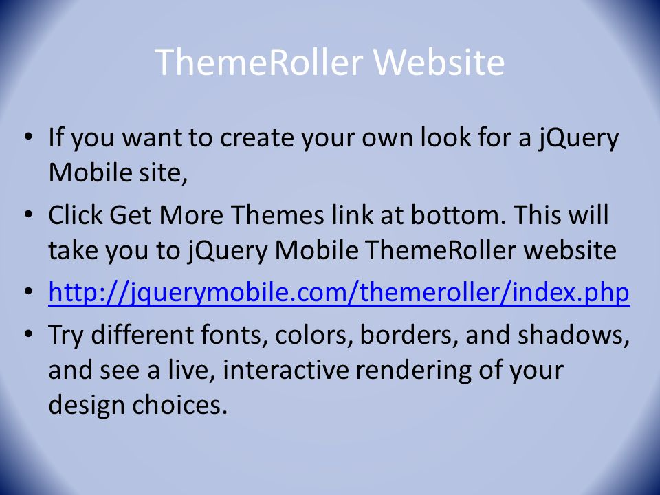 ThemeRoller Website If you want to create your own look for a jQuery Mobile site, Click Get More Themes link at bottom. This will take you to jQuery M