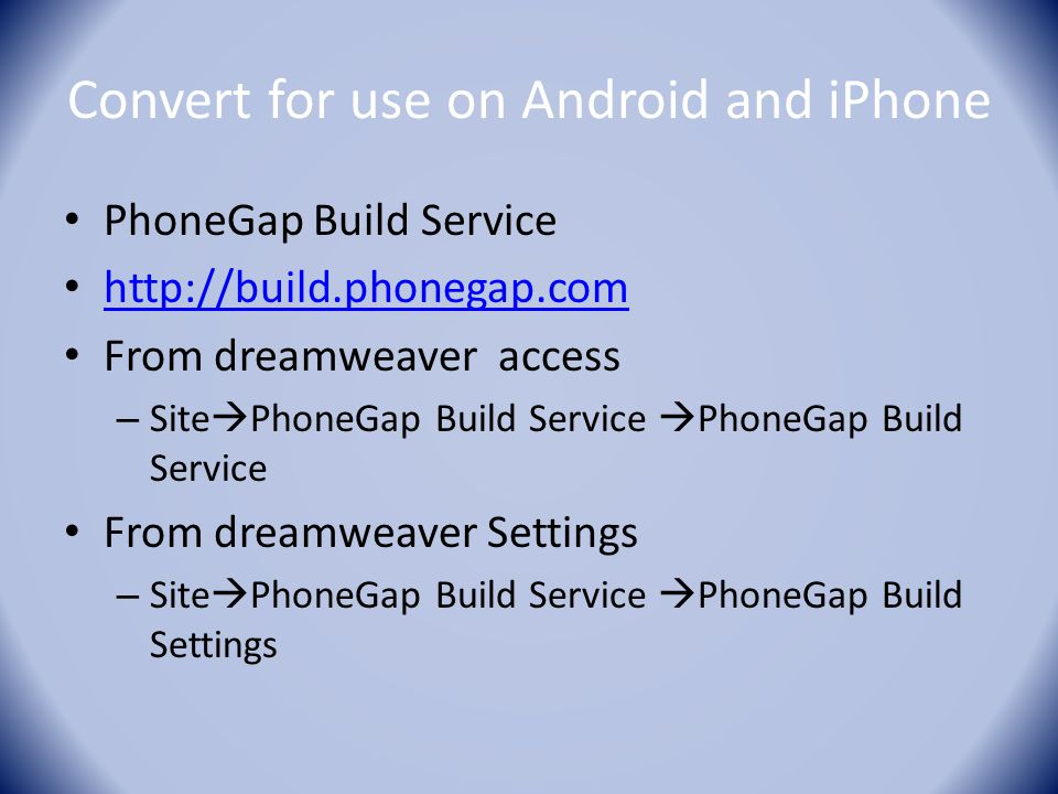 Convert for use on Android and iPhone PhoneGap Build Service http://build.phonegap.com From dreamweaver access – Site  PhoneGap Build Service  Phone