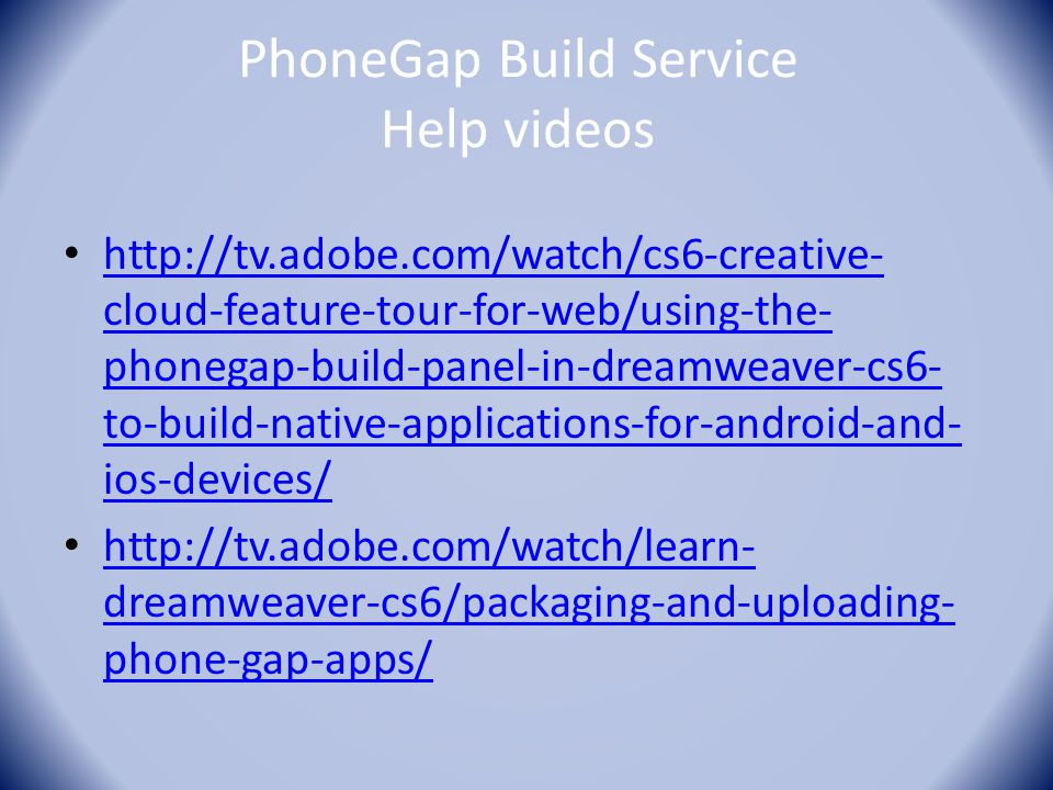 PhoneGap Build Service Help videos http://tv.adobe.com/watch/cs6-creative- cloud-feature-tour-for-web/using-the- phonegap-build-panel-in-dreamweaver-c