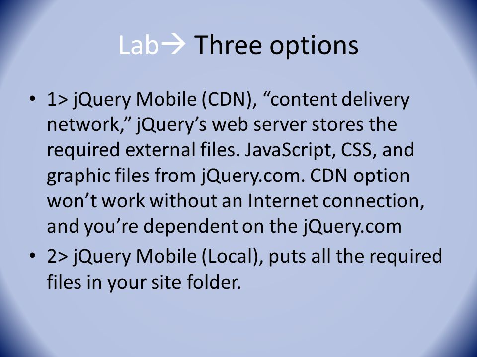 "Lab  Three options 1> jQuery Mobile (CDN), ""content delivery network,"" jQuery's web server stores the required external files. JavaScript, CSS, and g"