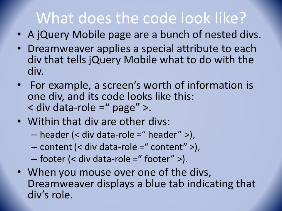 What does the code look like? A jQuery Mobile page are a bunch of nested divs. Dreamweaver applies a special attribute to each div that tells jQuery M