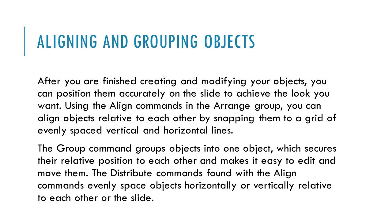 ALIGNING AND GROUPING OBJECTS After you are finished creating and modifying your objects, you can position them accurately on the slide to achieve the look you want.