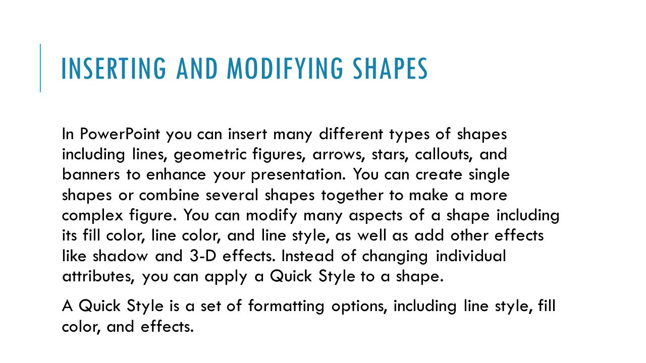 INSERTING AND MODIFYING SHAPES In PowerPoint you can insert many different types of shapes including lines, geometric figures, arrows, stars, callouts, and banners to enhance your presentation.
