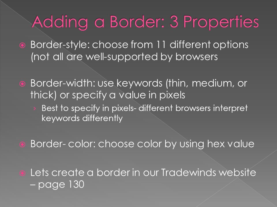  Border-style: choose from 11 different options (not all are well-supported by browsers  Border-width: use keywords (thin, medium, or thick) or specify a value in pixels › Best to specify in pixels- different browsers interpret keywords differently  Border- color: choose color by using hex value  Lets create a border in our Tradewinds website – page 130