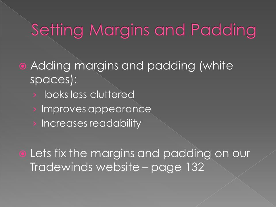  Adding margins and padding (white spaces): › looks less cluttered › Improves appearance › Increases readability  Lets fix the margins and padding on our Tradewinds website – page 132
