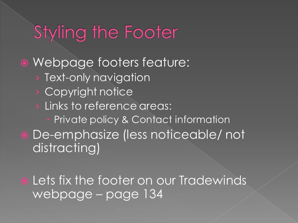  Webpage footers feature: › Text-only navigation › Copyright notice › Links to reference areas:  Private policy & Contact information  De-emphasize (less noticeable/ not distracting)  Lets fix the footer on our Tradewinds webpage – page 134