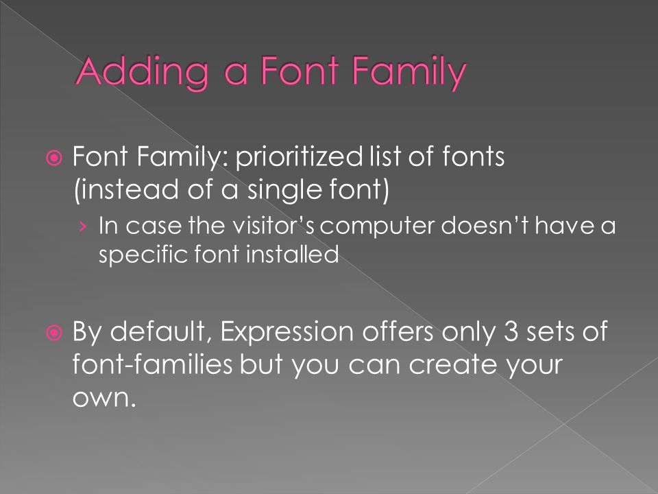  Font Family: prioritized list of fonts (instead of a single font) › In case the visitor's computer doesn't have a specific font installed  By default, Expression offers only 3 sets of font-families but you can create your own.