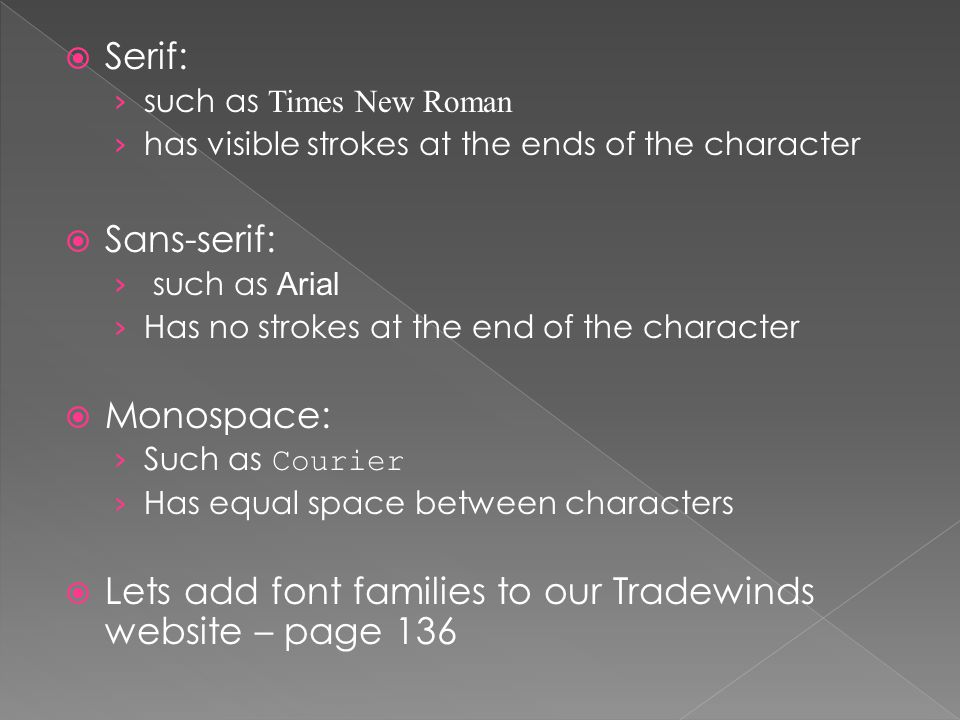  Serif: › such as Times New Roman › has visible strokes at the ends of the character  Sans-serif: › such as Arial › Has no strokes at the end of the character  Monospace: › Such as Courier › Has equal space between characters  Lets add font families to our Tradewinds website – page 136