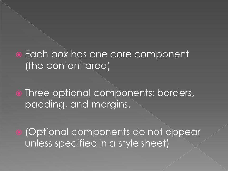  Each box has one core component (the content area)  Three optional components: borders, padding, and margins.