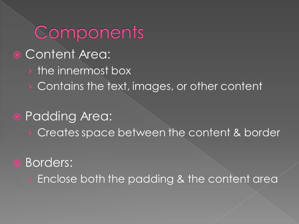  Content Area: › the innermost box › Contains the text, images, or other content  Padding Area: › Creates space between the content & border  Borders: › Enclose both the padding & the content area