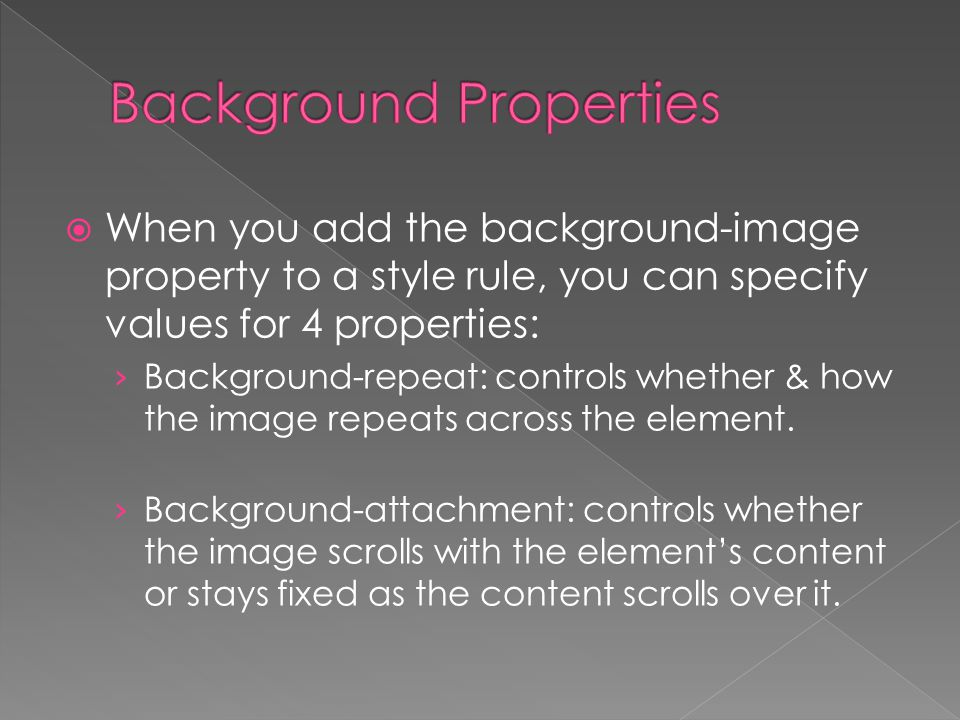  When you add the background-image property to a style rule, you can specify values for 4 properties: › Background-repeat: controls whether & how the image repeats across the element.