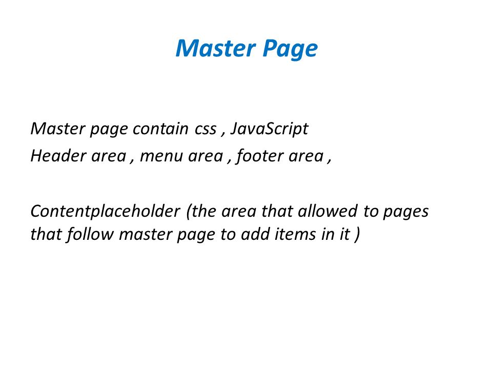 Master Page Master page contain css, JavaScript Header area, menu area, footer area, Contentplaceholder (the area that allowed to pages that follow master page to add items in it )