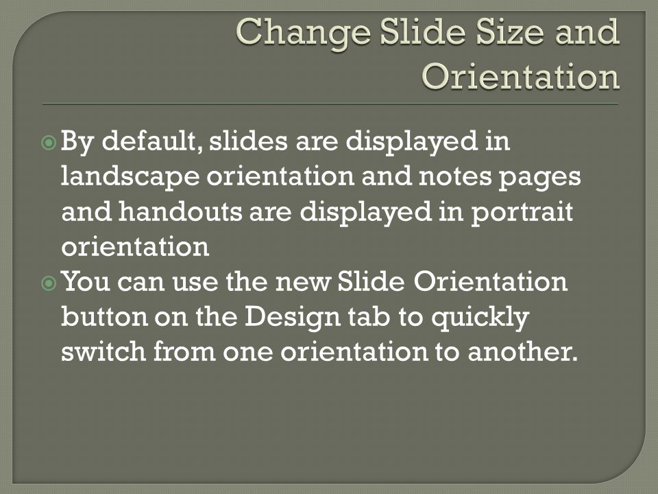  By default, slides are displayed in landscape orientation and notes pages and handouts are displayed in portrait orientation  You can use the new Slide Orientation button on the Design tab to quickly switch from one orientation to another.