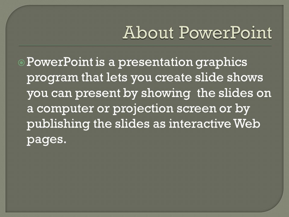  PowerPoint is a presentation graphics program that lets you create slide shows you can present by showing the slides on a computer or projection screen or by publishing the slides as interactive Web pages.