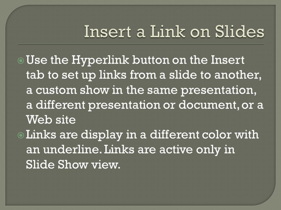  Use the Hyperlink button on the Insert tab to set up links from a slide to another, a custom show in the same presentation, a different presentation or document, or a Web site  Links are display in a different color with an underline.