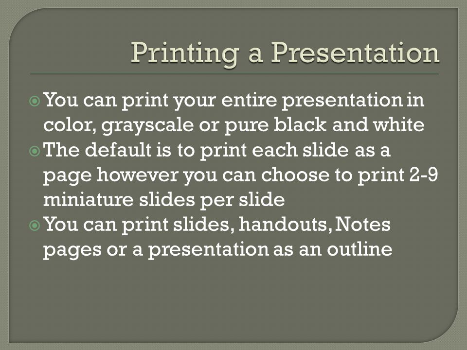  You can print your entire presentation in color, grayscale or pure black and white  The default is to print each slide as a page however you can choose to print 2-9 miniature slides per slide  You can print slides, handouts, Notes pages or a presentation as an outline
