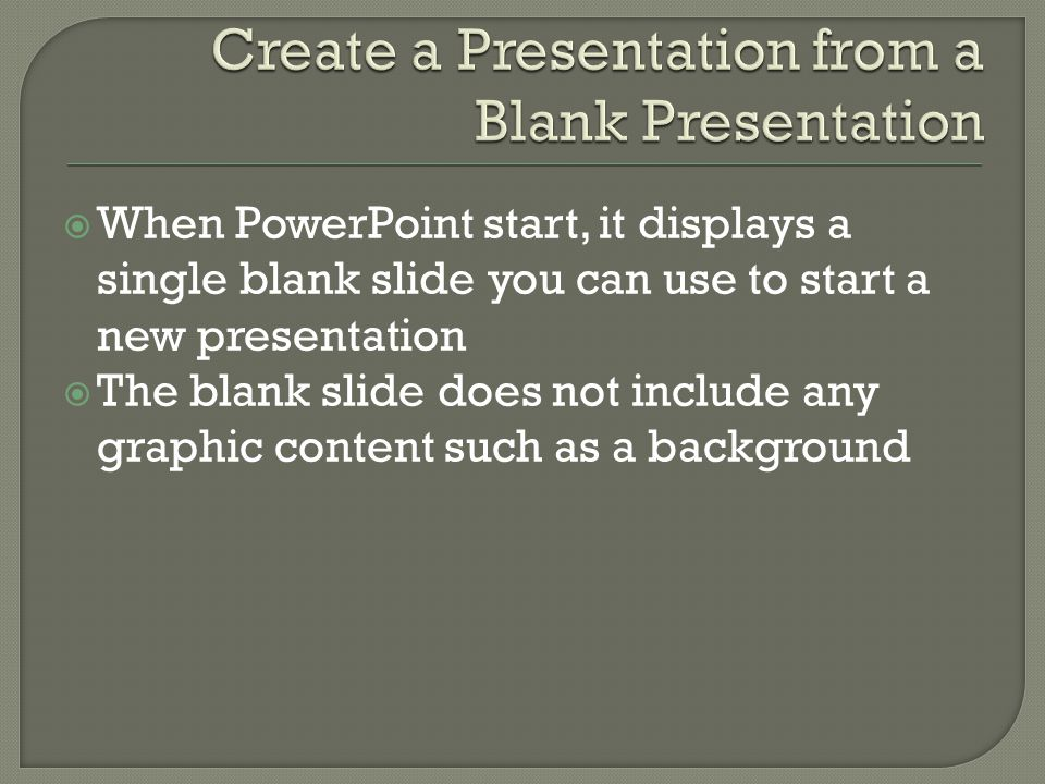  When PowerPoint start, it displays a single blank slide you can use to start a new presentation  The blank slide does not include any graphic content such as a background