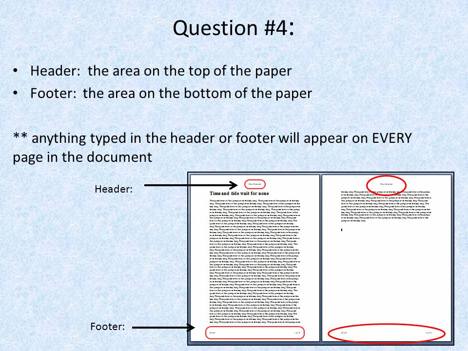 Question #4 : Header: the area on the top of the paper Footer: the area on the bottom of the paper ** anything typed in the header or footer will appe