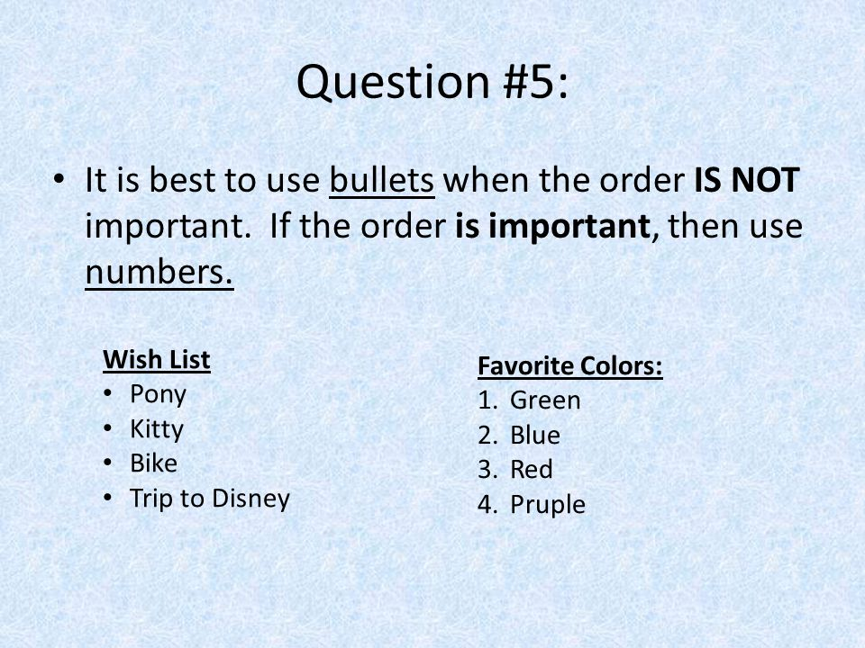 Question #5: It is best to use bullets when the order IS NOT important. If the order is important, then use numbers. Wish List Pony Kitty Bike Trip to