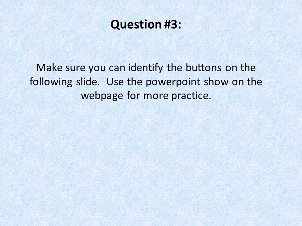 Question #3: Make sure you can identify the buttons on the following slide. Use the powerpoint show on the webpage for more practice.