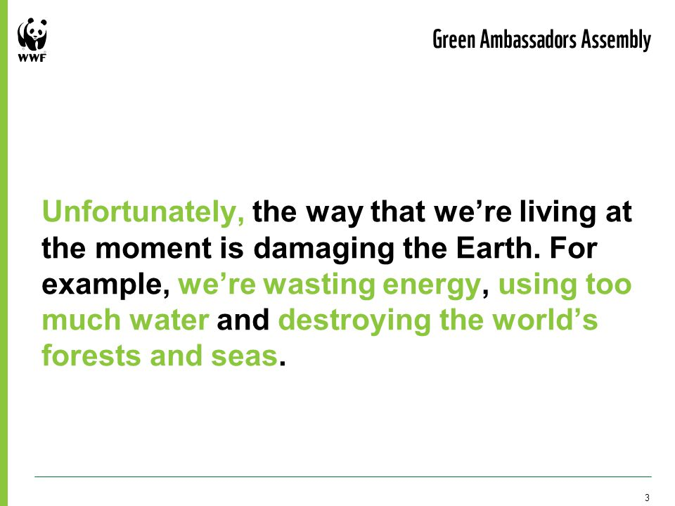 Unfortunately, the way that we're living at the moment is damaging the Earth.