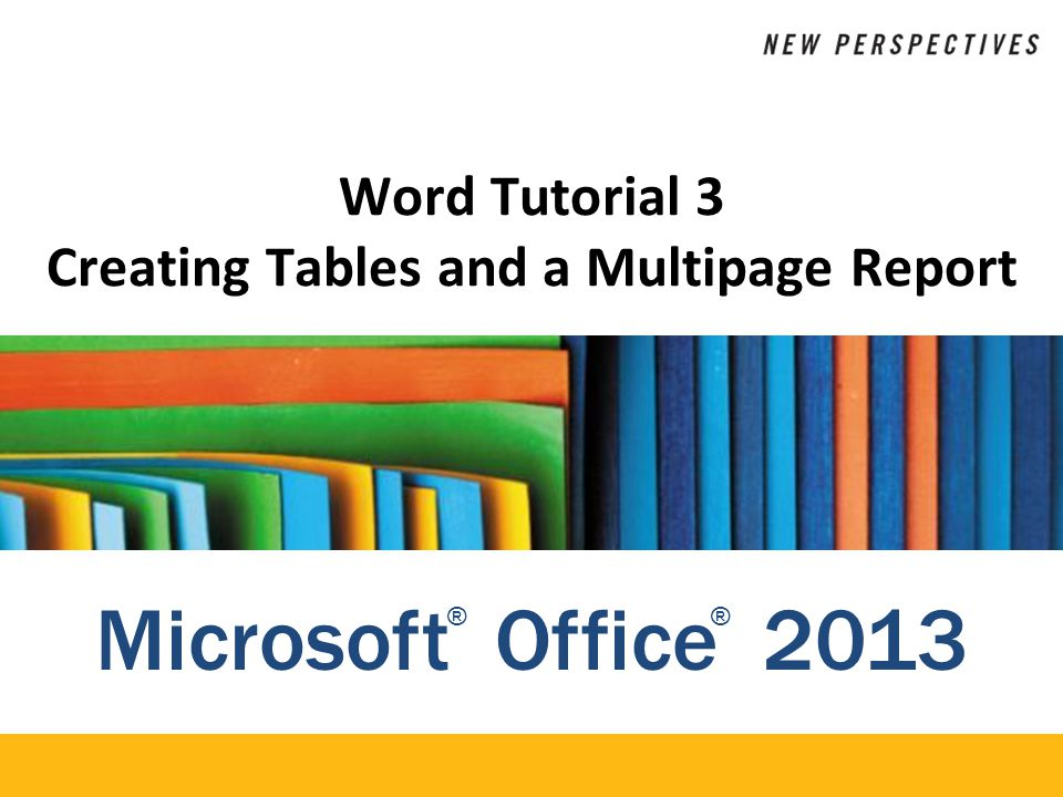 Microsoft Office 2013 ®® Word Tutorial 3 Creating Tables and a Multipage Report