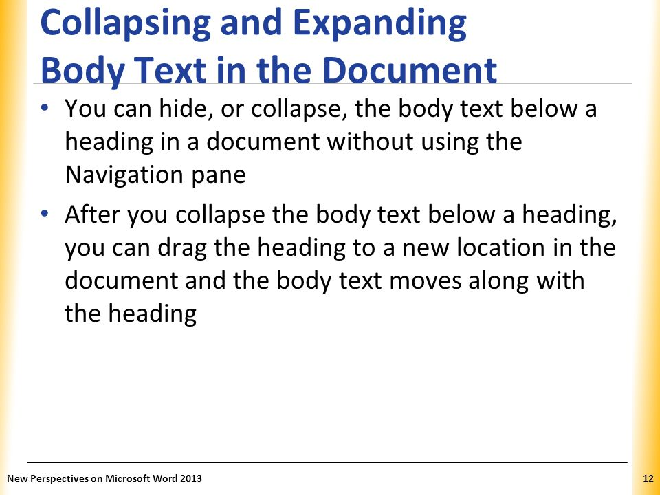 XP Collapsing and Expanding Body Text in the Document You can hide, or collapse, the body text below a heading in a document without using the Navigat
