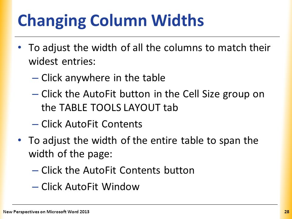 XP Changing Column Widths To adjust the width of all the columns to match their widest entries: – Click anywhere in the table – Click the AutoFit butt