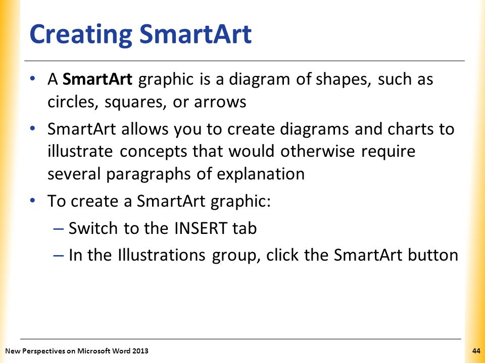 XP Creating SmartArt A SmartArt graphic is a diagram of shapes, such as circles, squares, or arrows SmartArt allows you to create diagrams and charts