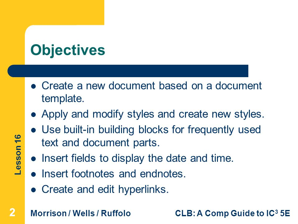 Lesson 16 Morrison / Wells / RuffoloCLB: A Comp Guide to IC 3 5E Objectives Create a new document based on a document template. Apply and modify style