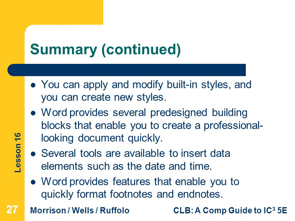 Lesson 16 Morrison / Wells / RuffoloCLB: A Comp Guide to IC 3 5E Summary (continued) You can apply and modify built-in styles, and you can create new