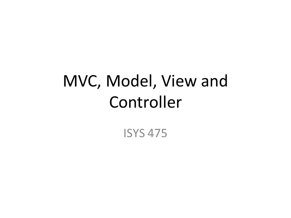 MVC, Model, View and Controller ISYS 475