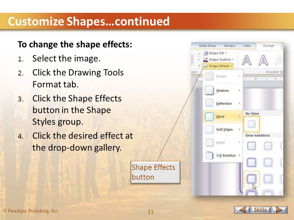 Skills © Paradigm Publishing, Inc. 11 Customize Shapes…continued To change the shape effects: 1.