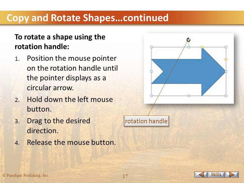 Skills © Paradigm Publishing, Inc. 17 Copy and Rotate Shapes…continued To rotate a shape using the rotation handle: 1. Position the mouse pointer on t