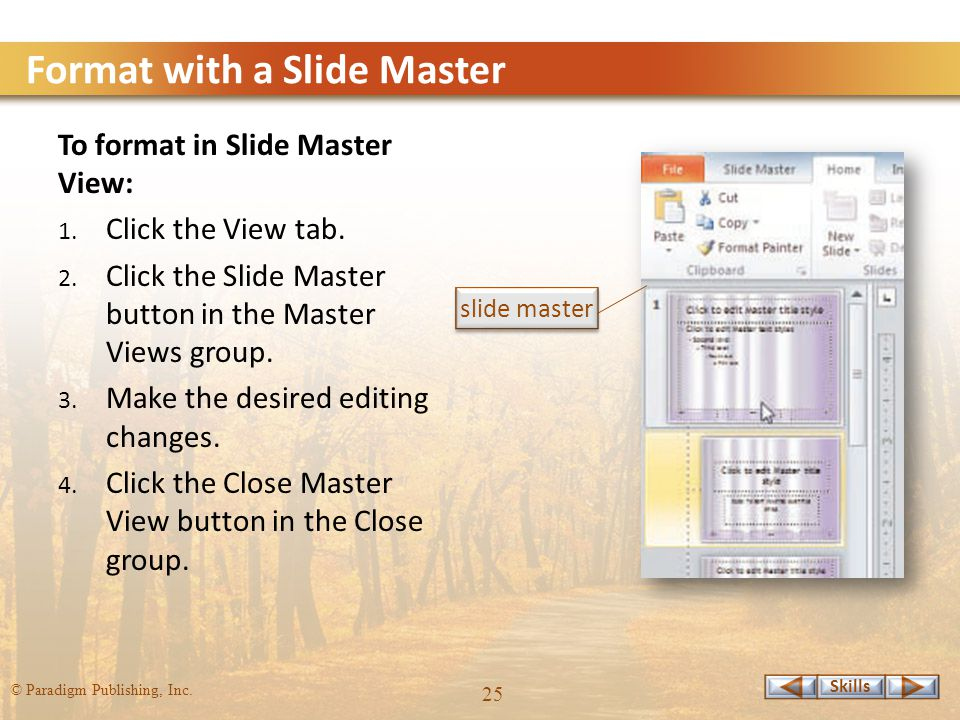 Skills © Paradigm Publishing, Inc. 25 Format with a Slide Master To format in Slide Master View: 1.