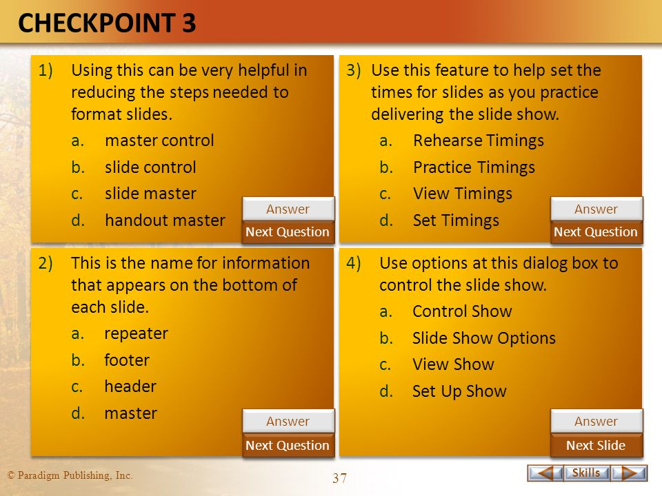 Skills © Paradigm Publishing, Inc. 37 CHECKPOINT 3 1)Using this can be very helpful in reducing the steps needed to format slides. a.master control b.