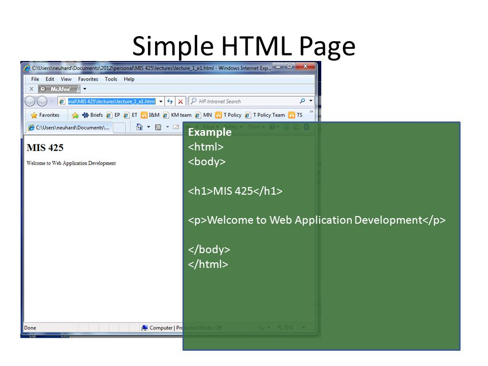 HTML Tags The text between and tells the browser this is an HTML file The text between and is the content that will show on the screen MIS 425 between and is displayed in a larger bold font as a heading Welcome to Web Application Development between and is displayed as normal body text