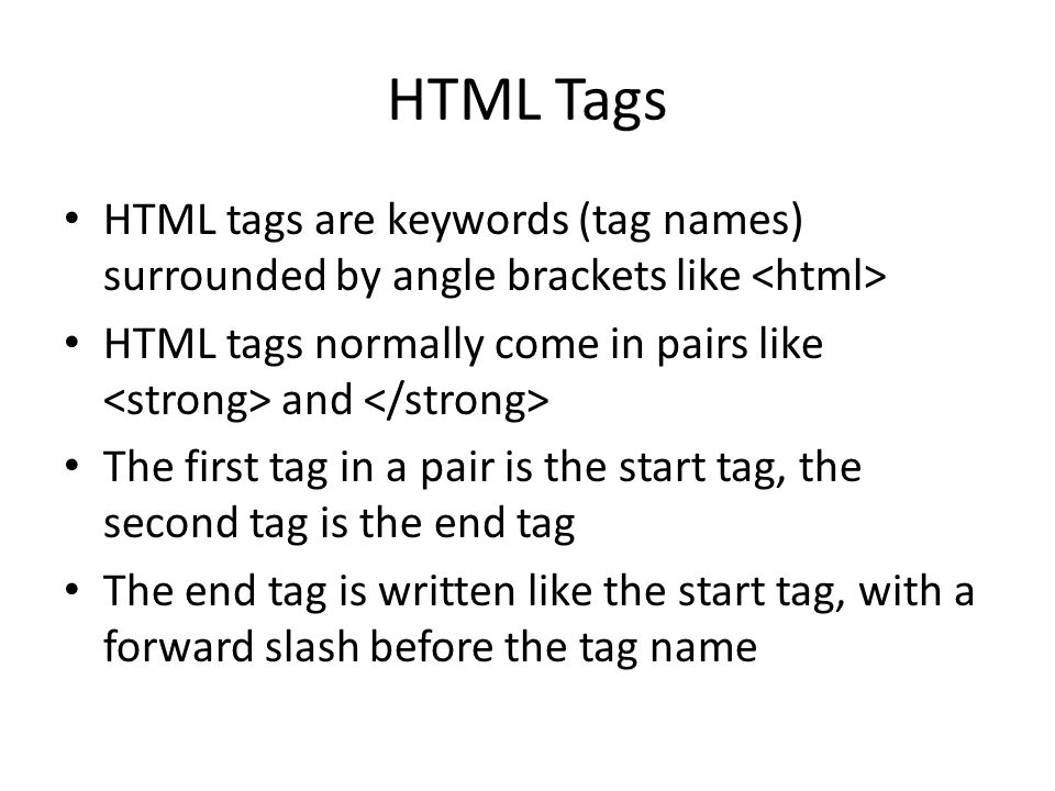 HTML Tags HTML tags are keywords (tag names) surrounded by angle brackets like HTML tags normally come in pairs like and The first tag in a pair is the start tag, the second tag is the end tag The end tag is written like the start tag, with a forward slash before the tag name