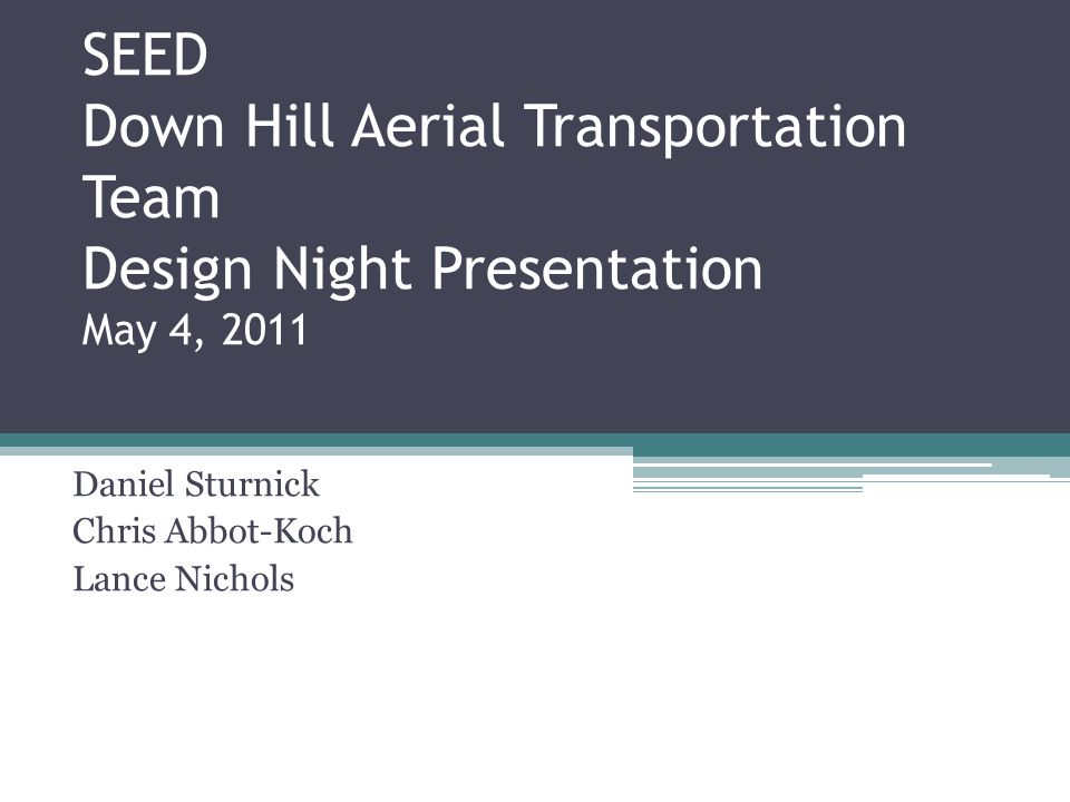 SEED Down Hill Aerial Transportation Team Design Night Presentation May 4, 2011 Daniel Sturnick Chris Abbot-Koch Lance Nichols