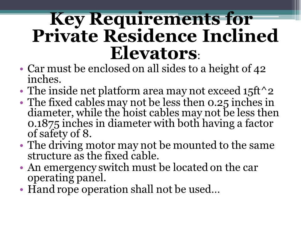 Key Requirements for Private Residence Inclined Elevators : Car must be enclosed on all sides to a height of 42 inches.