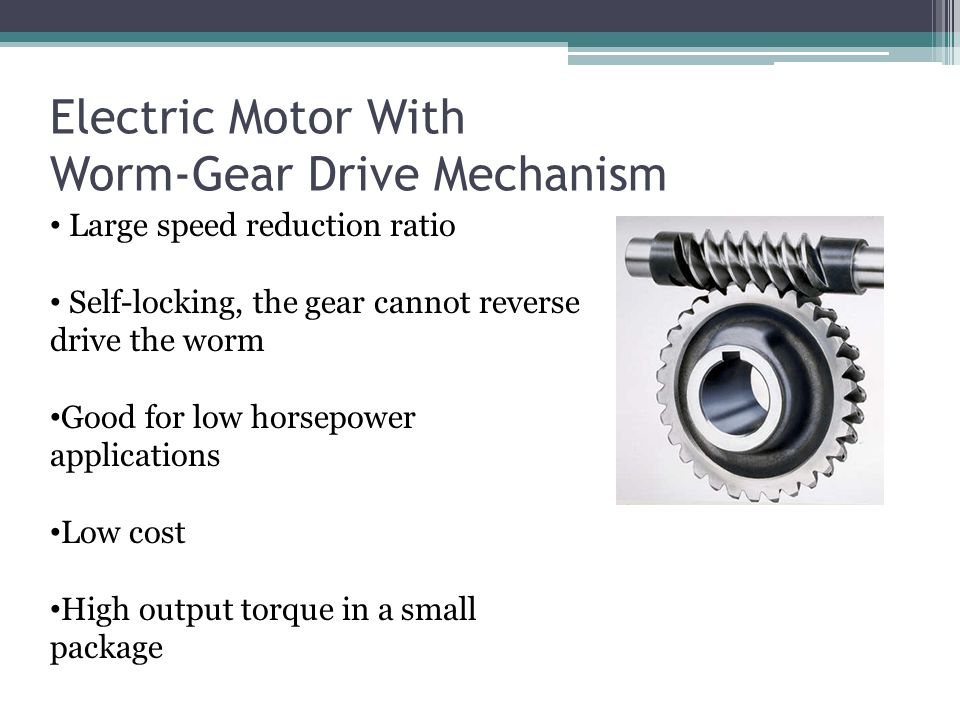 Electric Motor With Worm-Gear Drive Mechanism Large speed reduction ratio Self-locking, the gear cannot reverse drive the worm Good for low horsepower applications Low cost High output torque in a small package