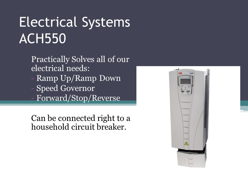 Electrical Systems ACH550 Practically Solves all of our electrical needs: - Ramp Up/Ramp Down - Speed Governor - Forward/Stop/Reverse Can be connected right to a household circuit breaker.
