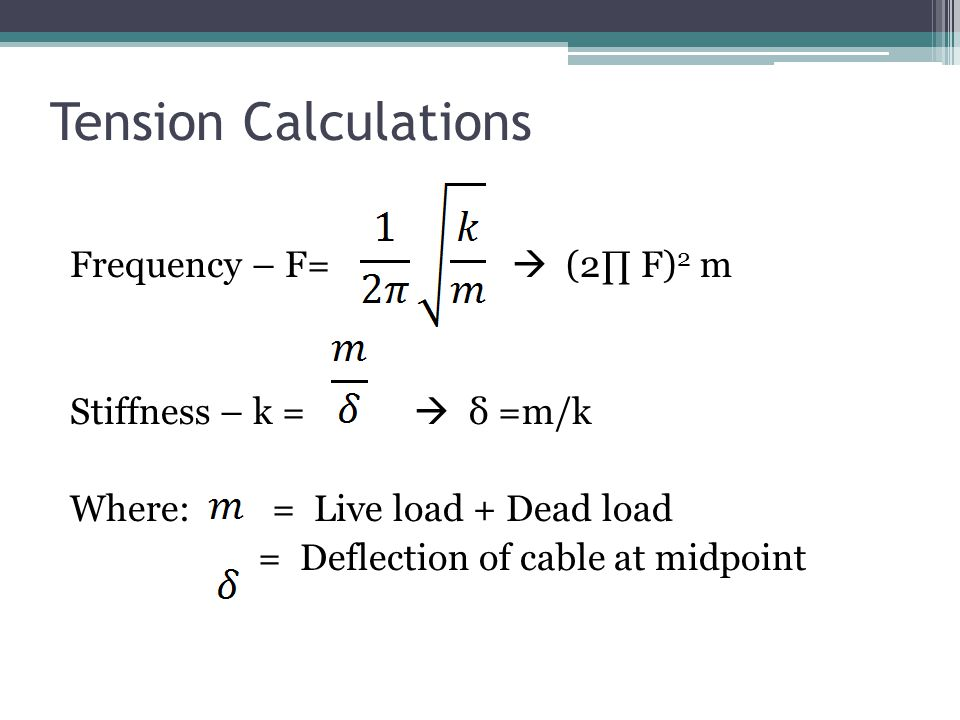 Tension Calculations Frequency – F=  (2∏ F) 2 m Stiffness – k =  δ =m/k Where: = Live load + Dead load = Deflection of cable at midpoint