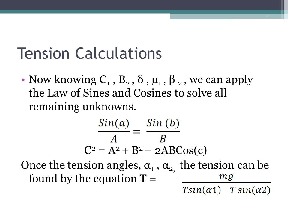 Tension Calculations Now knowing C 1, B 2, δ, µ 1, β 2, we can apply the Law of Sines and Cosines to solve all remaining unknowns.
