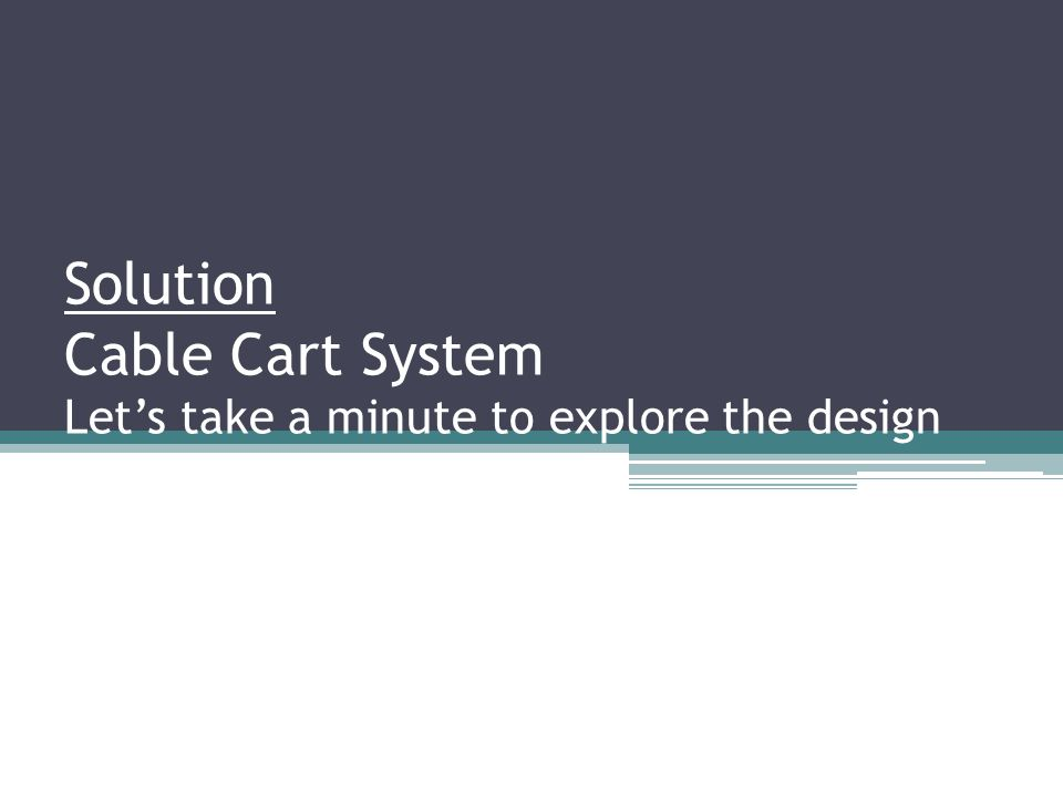 Solution Cable Cart System Let's take a minute to explore the design