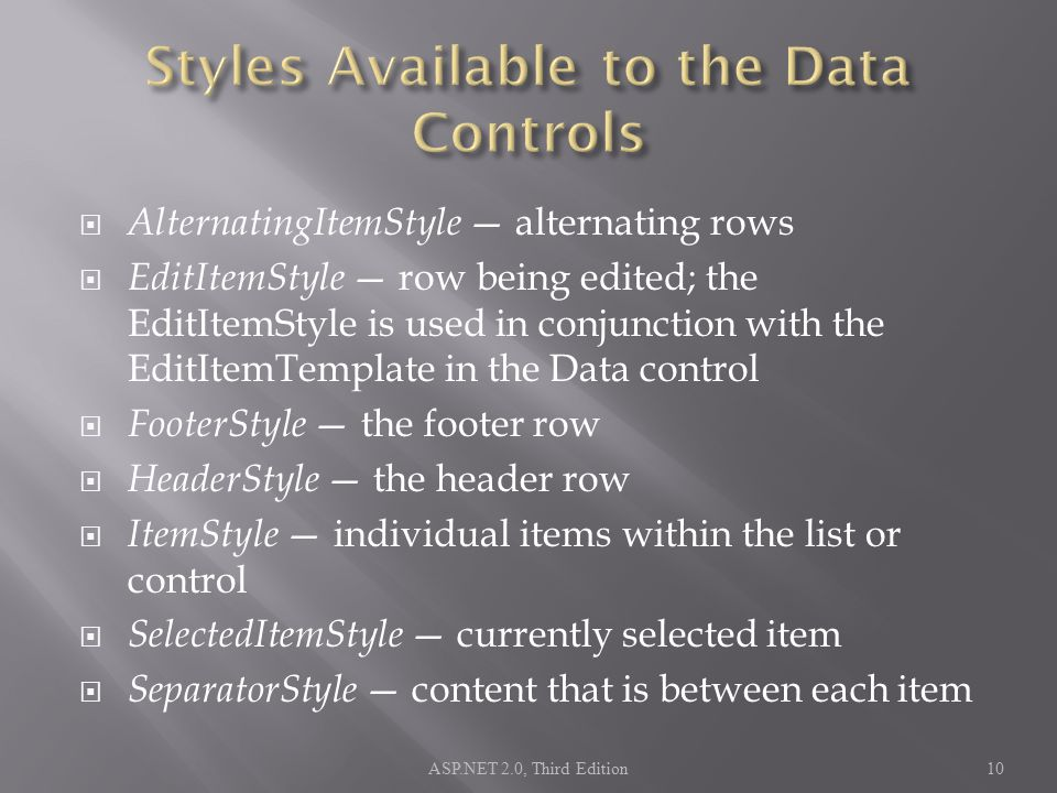  AlternatingItemStyle — alternating rows  EditItemStyle — row being edited; the EditItemStyle is used in conjunction with the EditItemTemplate in the Data control  FooterStyle — the footer row  HeaderStyle — the header row  ItemStyle — individual items within the list or control  SelectedItemStyle — currently selected item  SeparatorStyle — content that is between each item ASP.NET 2.0, Third Edition10