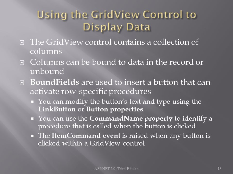  The GridView control contains a collection of columns  Columns can be bound to data in the record or unbound  BoundFields are used to insert a but
